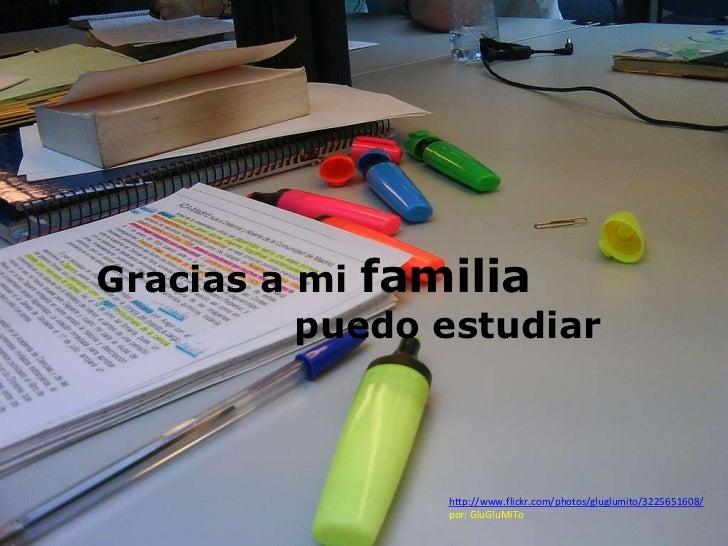 Gracias a mi familia          puedo estudiar                http://www.flickr.com/photos/gluglumito/3225651608/           ...
