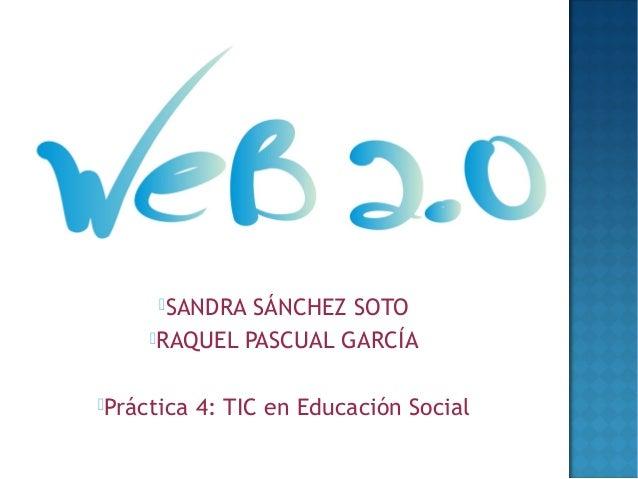 SANDRA SÁNCHEZ SOTO     RAQUEL PASCUAL GARCÍAPráctica   4: TIC en Educación Social