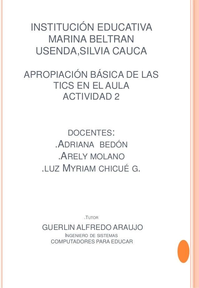 INSTITUCIÓN EDUCATIVA  MARINA BELTRAN  USENDA,SILVIA CAUCA  APROPIACIÓN BÁSICA DE LAS  TICS EN EL AULA  ACTIVIDAD 2  DOCEN...