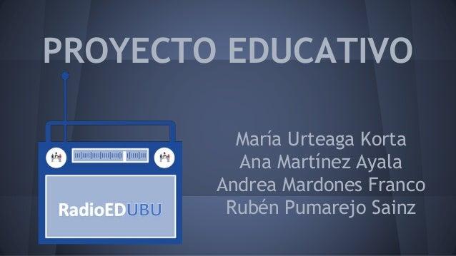 PROYECTO EDUCATIVO María Urteaga Korta Ana Martínez Ayala Andrea Mardones Franco Rubén Pumarejo Sainz