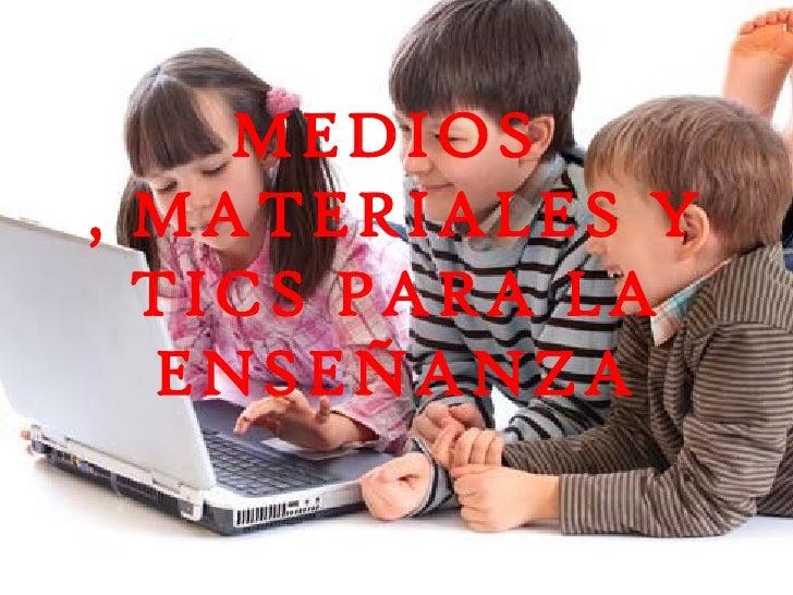 MEDIOS, MATERIALES Y  TICS PARA LA  ENSEÑANZA