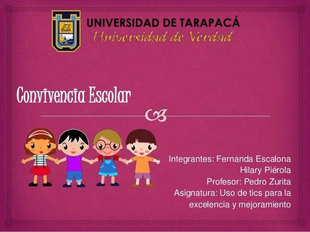 Convivencia Escolar Integrantes: Fernanda Escalona Hilary Piérola Profesor: Pedro Zurita Asignatura: Uso de tics para la e...