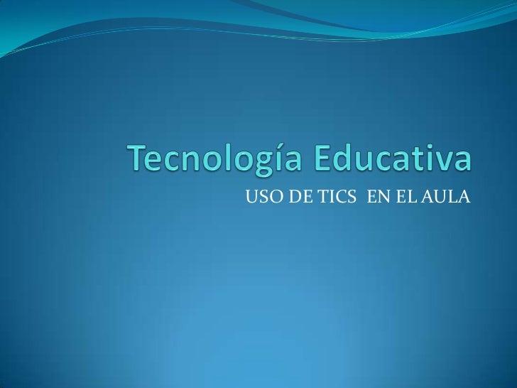 Tecnología Educativa<br />USO DE TICS  EN EL AULA<br />