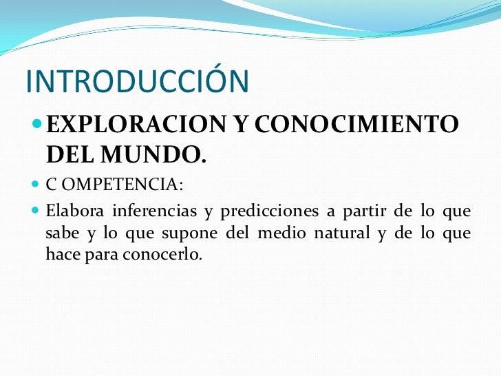 INTRODUCCIÓN<br />EXPLORACION Y CONOCIMIENTO DEL MUNDO.<br />C OMPETENCIA:<br />Elabora inferencias y predicciones a parti...