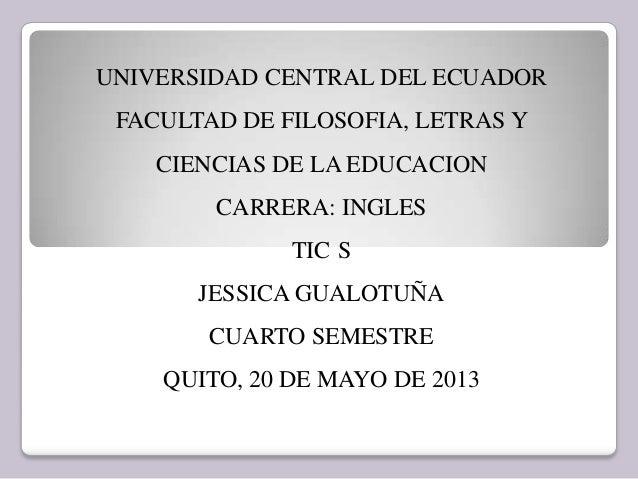 UNIVERSIDAD CENTRAL DEL ECUADORFACULTAD DE FILOSOFIA, LETRAS YCIENCIAS DE LA EDUCACIONCARRERA: INGLESTIC SJESSICA GUALOTUÑ...