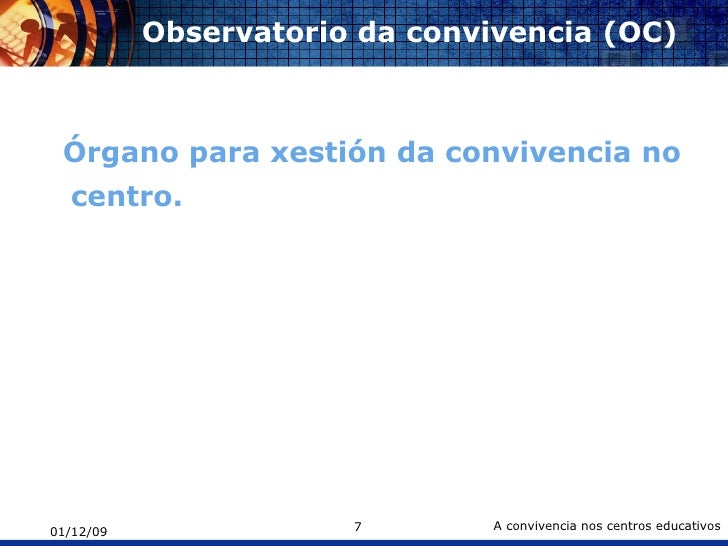 Observatorio da convivencia (OC) <ul><li>Órgano para xestión da convivencia no centro. </li></ul>