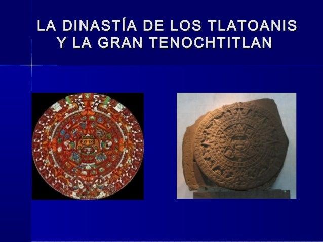 LA DINASTÍA DE LOS TLATOANISLA DINASTÍA DE LOS TLATOANISY LA GRAN TENOCHTITLANY LA GRAN TENOCHTITLAN