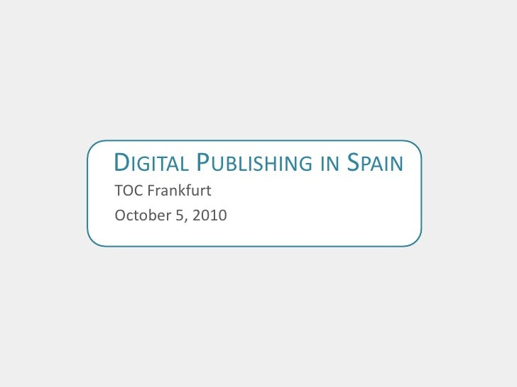 Digital Publishing in Spain<br />TOC Frankfurt<br />October 5, 2010<br />