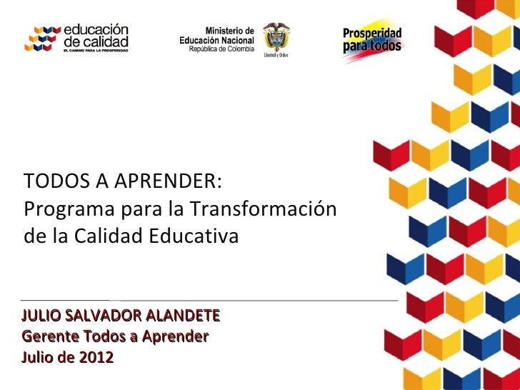 TODOS A APRENDER:Programa para la Transformaciónde la Calidad EducativaJULIO SALVADOR ALANDETEGerente Todos a AprenderJuli...