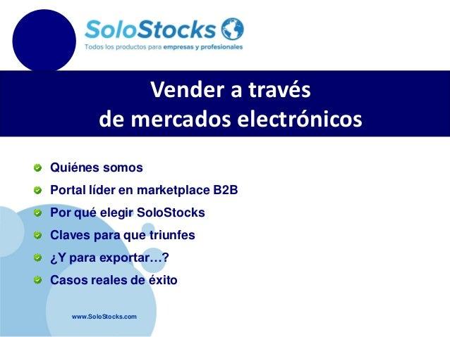 Vender a través de mercados electrónicos Quiénes somos Portal líder en marketplace B2B Por qué elegir SoloStocks Claves pa...