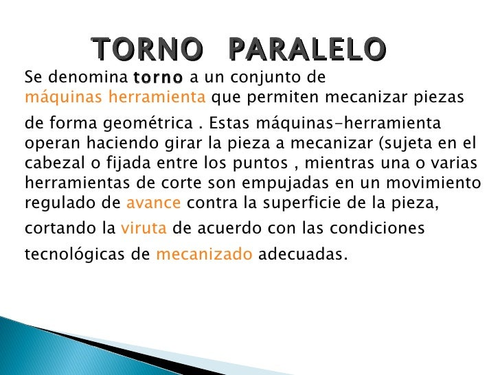 TORNO  PARALELO Se denomina  torno  a un conjunto de  máquinas herramienta  que permiten mecanizar piezas de forma geométr...
