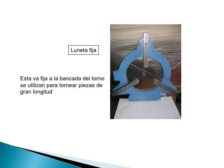 Luneta fija Esta va fija a la bancada del torno se utilizan para tornear piezas de gran longitud