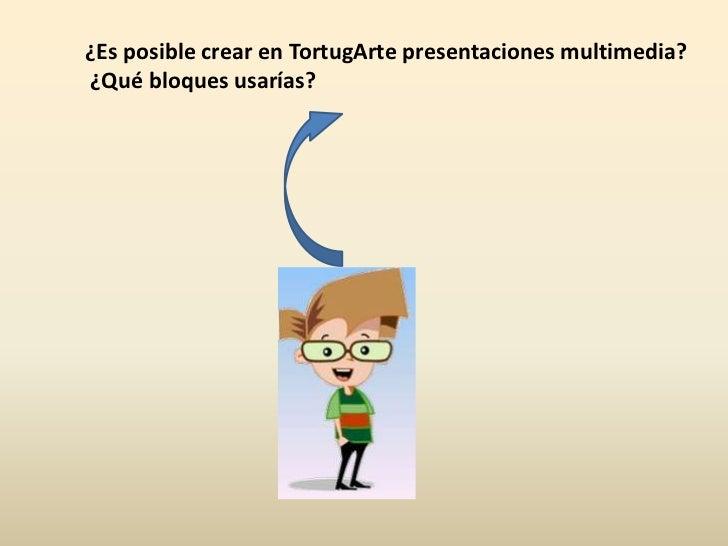 ¿Es posible crear en TortugArte presentaciones multimedia? <br /> ¿Qué bloques usarías?<br />