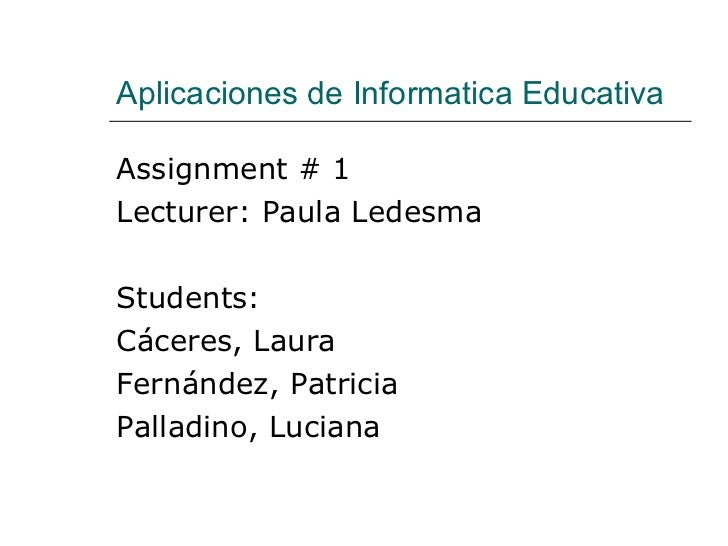 Aplicaciones de Informatica Educativa <ul><li>Assignment # 1 </li></ul><ul><li>Lecturer: Paula Ledesma </li></ul><ul><li>S...