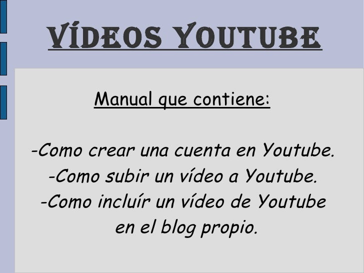Vídeos youtube Manual que contiene: -Como crear una cuenta en Youtube. -Como subir un vídeo a Youtube. -Como incluír un ví...