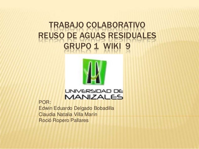 TRABAJO COLABORATIVOREUSO DE AGUAS RESIDUALESGRUPO 1 WIKI 9POR:Edwin Eduardo Delgado BobadillaClaudia Natalia Villa MarínR...