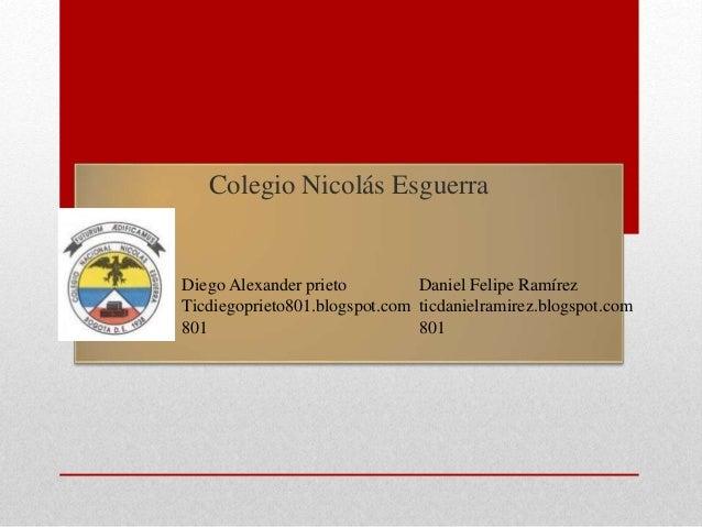 Colegio Nicolás Esguerra Diego Alexander prieto Ticdiegoprieto801.blogspot.com 801 Daniel Felipe Ramírez ticdanielramirez....