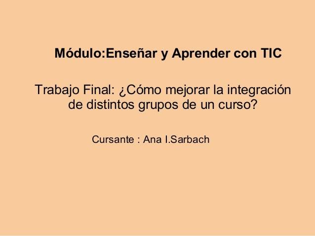 Módulo:Enseñar y Aprender con TIC Trabajo Final: ¿Cómo mejorar la integración de distintos grupos de un curso? Cursante : ...