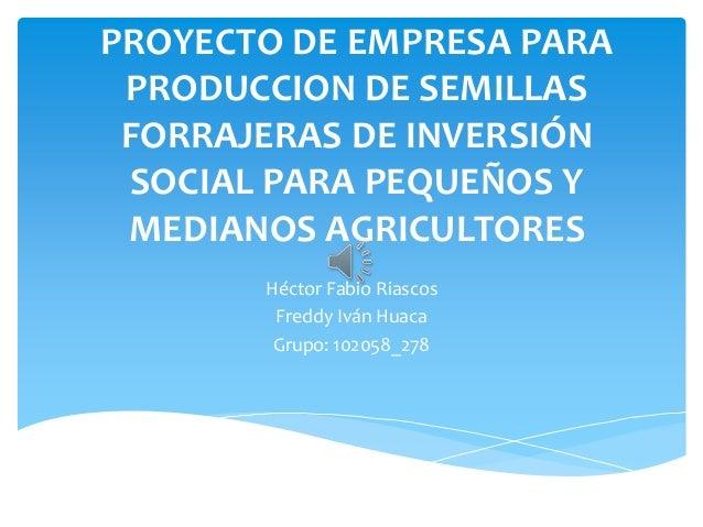 PROYECTO DE EMPRESA PARA PRODUCCION DE SEMILLAS FORRAJERAS DE INVERSIÓN SOCIAL PARA PEQUEÑOS Y MEDIANOS AGRICULTORES      ...