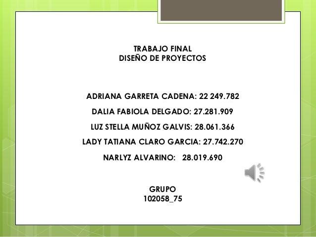 TRABAJO FINAL        DISEÑO DE PROYECTOSADRIANA GARRETA CADENA: 22 249.782  DALIA FABIOLA DELGADO: 27.281.909 LUZ STELLA M...