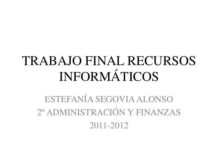 TRABAJO FINAL RECURSOS    INFORMÁTICOS   ESTEFANÍA SEGOVIA ALONSO 2º ADMINISTRACIÓN Y FINANZAS            2011-2012