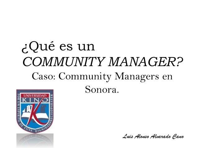 ¿Qué es unCOMMUNITY MANAGER? Caso: Community Managers en           Sonora.                  Luis Alonso Alvarado Cano