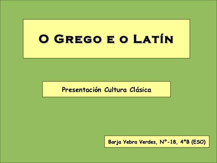 O Grego e o Latín Borja Yebra Verdes, Nº-18, 4ºB (ESO) Presentación Cultura Clásica