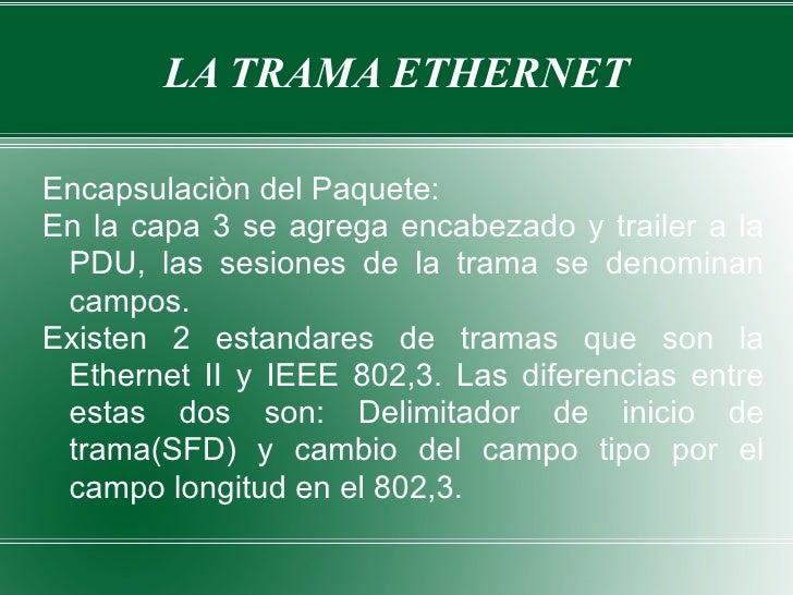 LA TRAMA ETHERNET Encapsulaciòn del Paquete: En la capa 3 se agrega encabezado y trailer a la PDU, las sesiones de la tram...