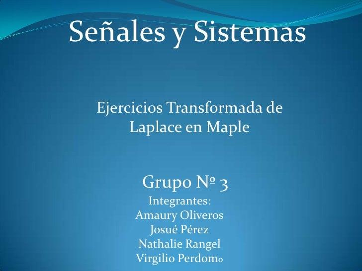 Señales y Sistemas<br />Ejercicios Transformada de Laplace en Maple<br />Grupo Nº 3<br />Integrantes:<br />Amaury Oliveros...
