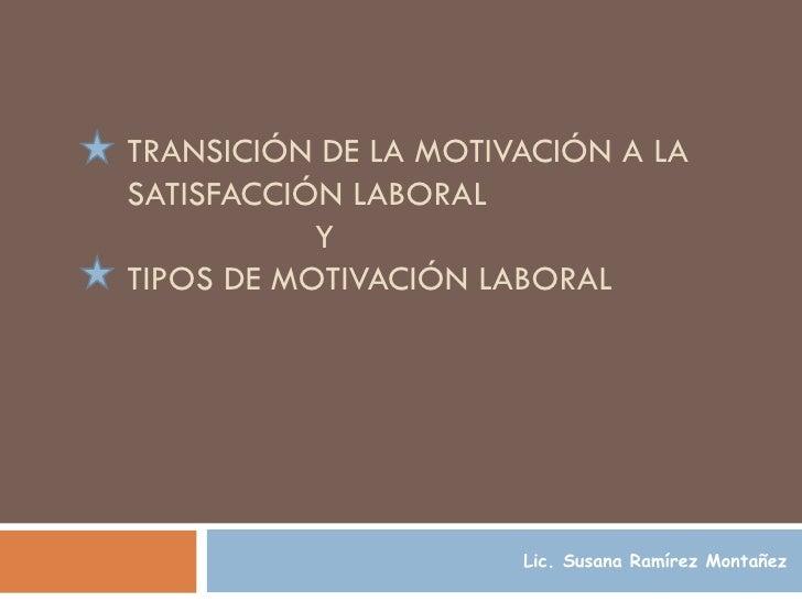 TRANSICIÓN DE LA MOTIVACIÓN A LA SATISFACCIÓN LABORAL    Y  TIPOS DE MOTIVACIÓN LABORAL   Lic. Susana Ramírez Montañez