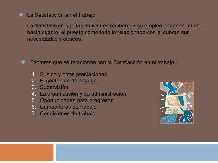 Factores que se relacionan con la Satisfacción en el trabajo: <ul><li>Sueldo y otras prestaciones </li></ul><ul><li>El con...