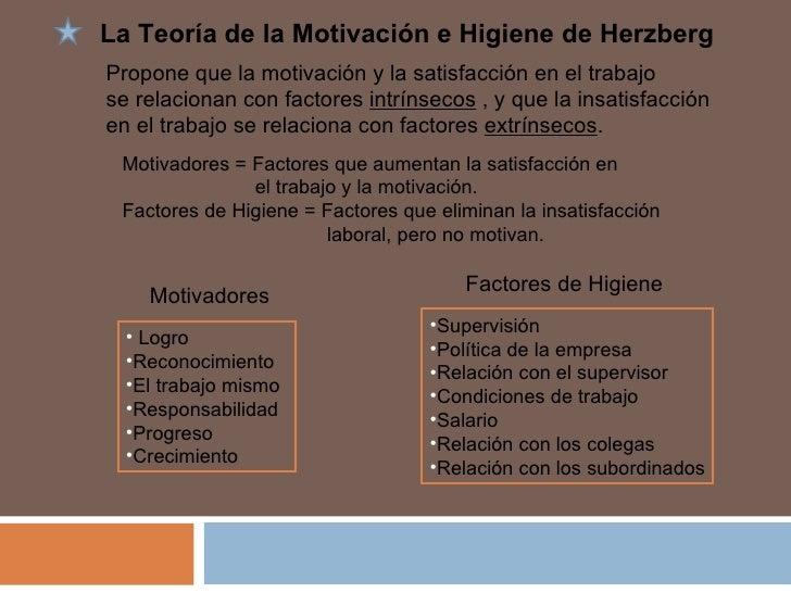 La Teoría de la Motivación e Higiene de Herzberg Propone que la motivación y la satisfacción en el trabajo  se relacionan ...