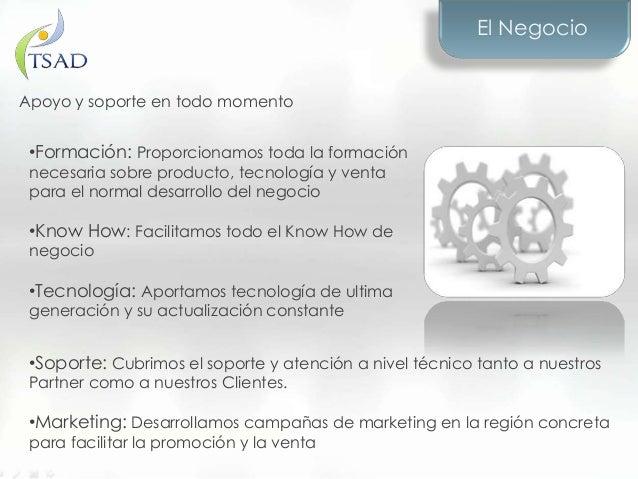 El Negocio•Formación: Proporcionamos toda la formaciónnecesaria sobre producto, tecnología y ventapara el normal desarroll...