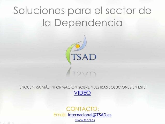 Soluciones para el sector dela DependenciaCONTACTO:Email: Internacional@TSAD.esENCUENTRA MÁS INFORMACIÓN SOBRE NUESTRAS SO...
