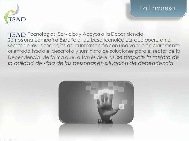 Tecnologías, Servicios y Apoyos a la DependenciaSomos una compañía Española, de base tecnológica, que opera en elsector de...