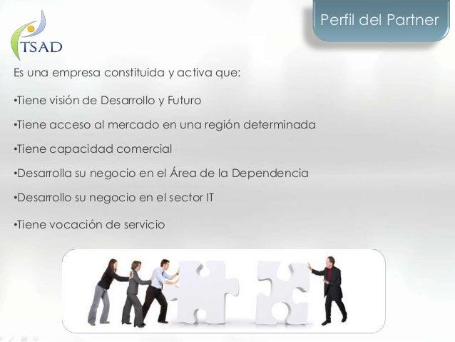 Perfil del PartnerEs una empresa constituida y activa que:•Tiene visión de Desarrollo y Futuro•Tiene acceso al mercado en ...