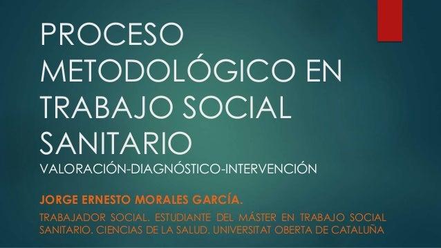 PROCESO METODOLÓGICO EN TRABAJO SOCIAL SANITARIO VALORACIÓN-DIAGNÓSTICO-INTERVENCIÓN JORGE ERNESTO MORALES GARCÍA. TRABAJA...