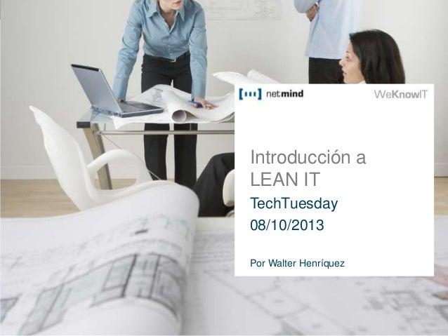 Introducción a LEAN IT TechTuesday 08/10/2013 Por Walter Henríquez