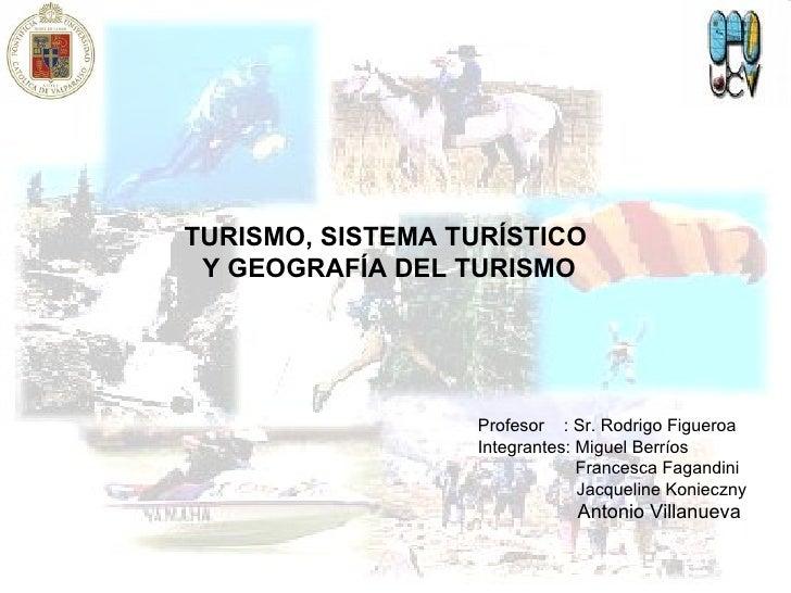TURISMO, SISTEMA TURÍSTICO  Y GEOGRAFÍA DEL TURISMO Profesor  : Sr. Rodrigo Figueroa Integrantes: Miguel Berríos Francesca...