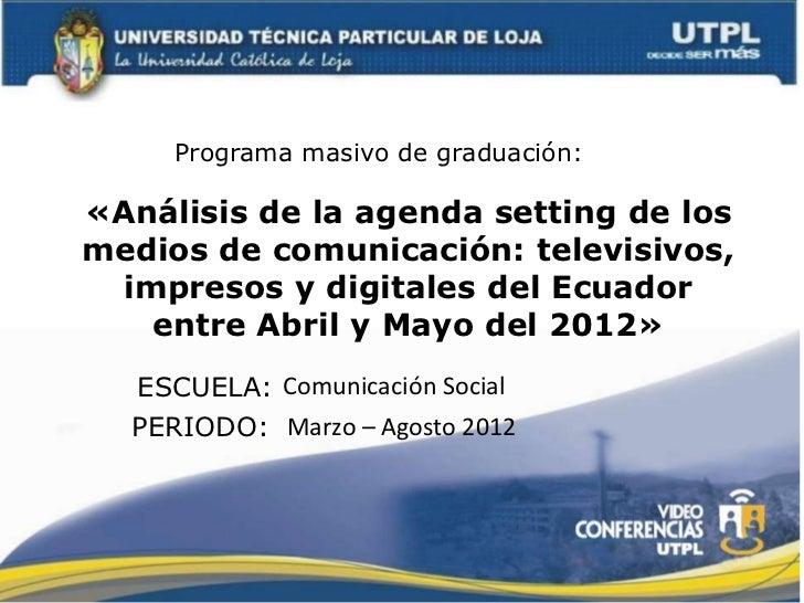 Programa masivo de graduación:«Análisis de la agenda setting de losmedios de comunicación: televisivos,  impresos y digita...