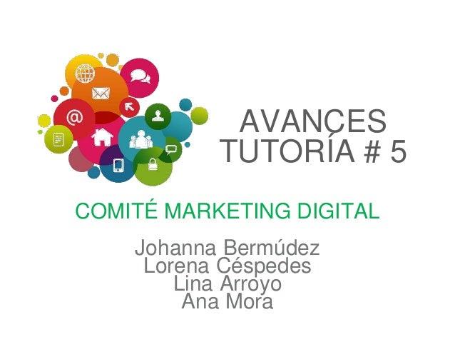 AVANCES TUTORÍA # 5 COMITÉ MARKETING DIGITAL Johanna Bermúdez Lorena Céspedes Lina Arroyo Ana Mora