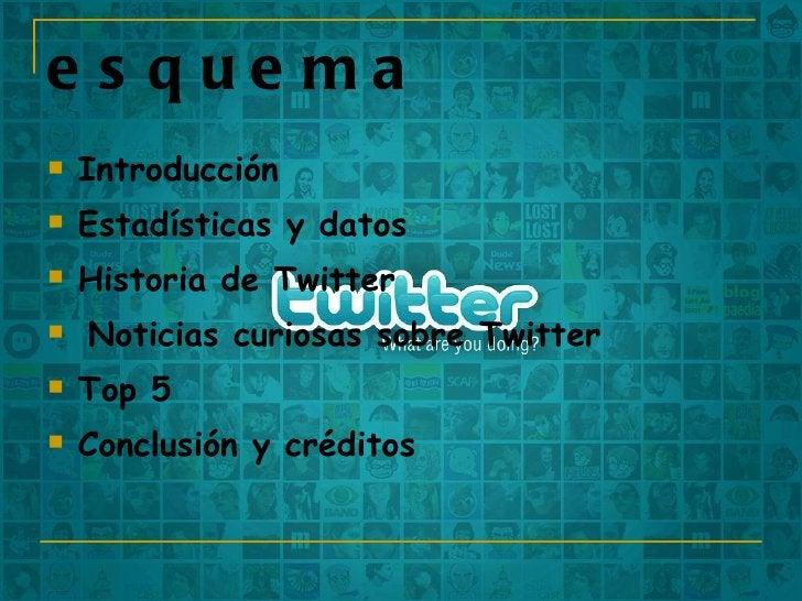 esquema <ul><li>Introducción </li></ul><ul><li>Estadísticas y datos </li></ul><ul><li>Historia de Twitter </li></ul><ul><l...