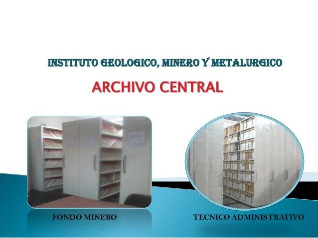 INSTITUTO GEOLOGICO, MINERO Y METALURGICO       ARCHIVO CENTRALFONDO MINERO             TECNICO ADMINISTRATIVO