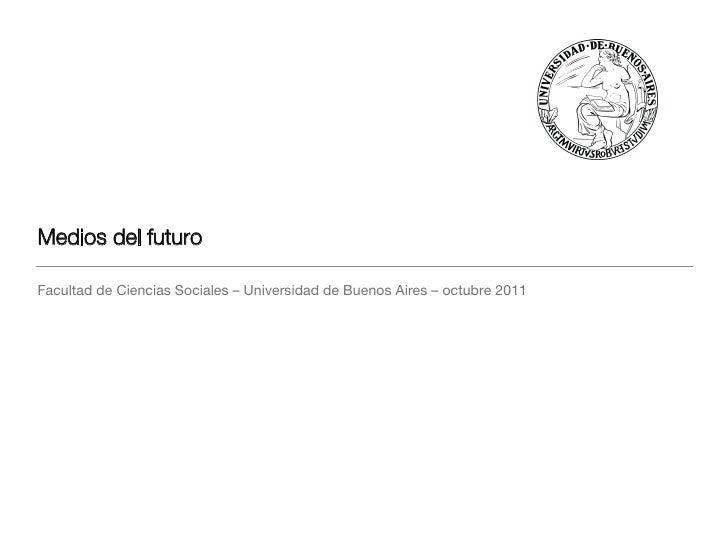 Medios del futuro Facultad de Ciencias Sociales – Universidad de Buenos Aires – octubre 2011