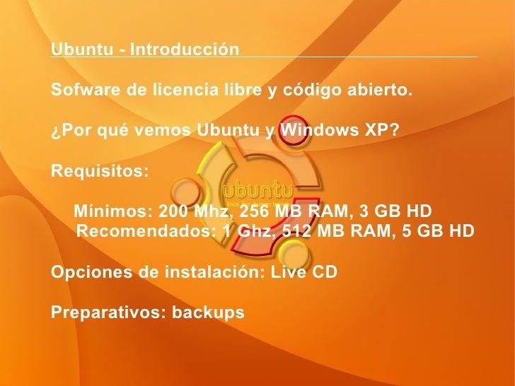 Ubuntu - Introducción  Sofware de licencia libre y código abierto. ¿Por qué vemos Ubuntu y Windows XP? Requisitos: Mínimos...