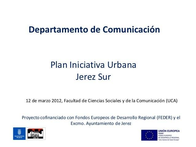Departamento de Comunicación             Plan Iniciativa Urbana                    Jerez Sur 12 de marzo 2012, Facultad de...