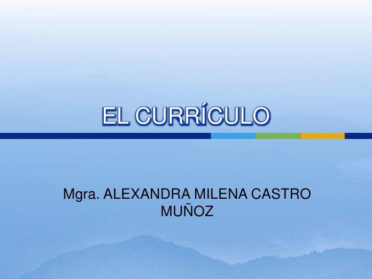EL CURRÍCULO<br />Mgra. ALEXANDRA MILENA CASTRO MUÑOZ<br />