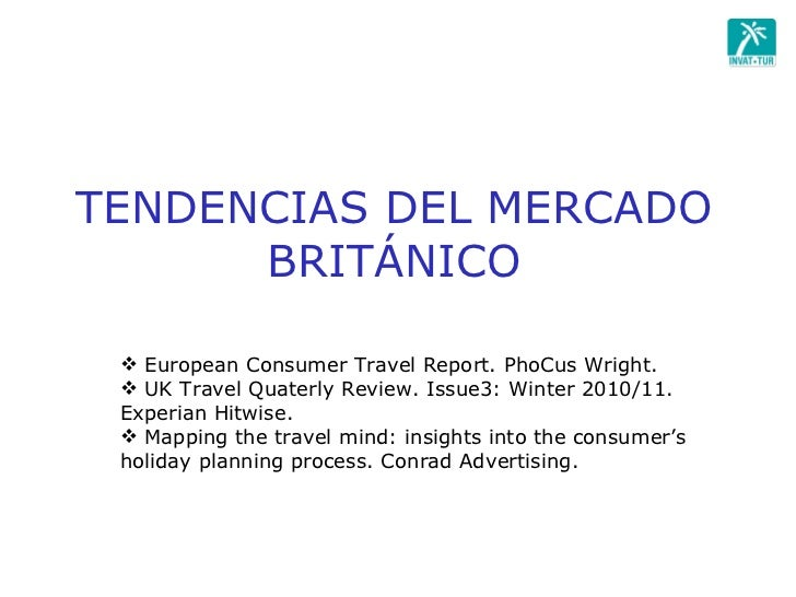 TENDENCIAS DEL MERCADO BRITÁNICO <ul><li>European Consumer Travel Report. PhoCus Wright.  </li></ul><ul><li>UK Travel Quat...