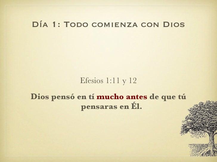 Día 1: Todo comienza con Dios <ul><li>Efesios 1:11 y 12 </li></ul><ul><li>Dios pensó en tí  mucho antes  de que tú pensara...