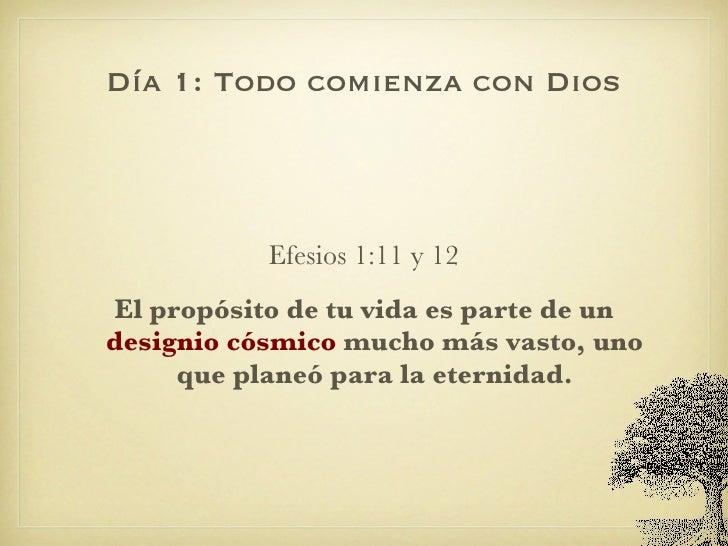 Día 1: Todo comienza con Dios <ul><li>Efesios 1:11 y 12 </li></ul><ul><li>El propósito de tu vida es parte de un  designio...